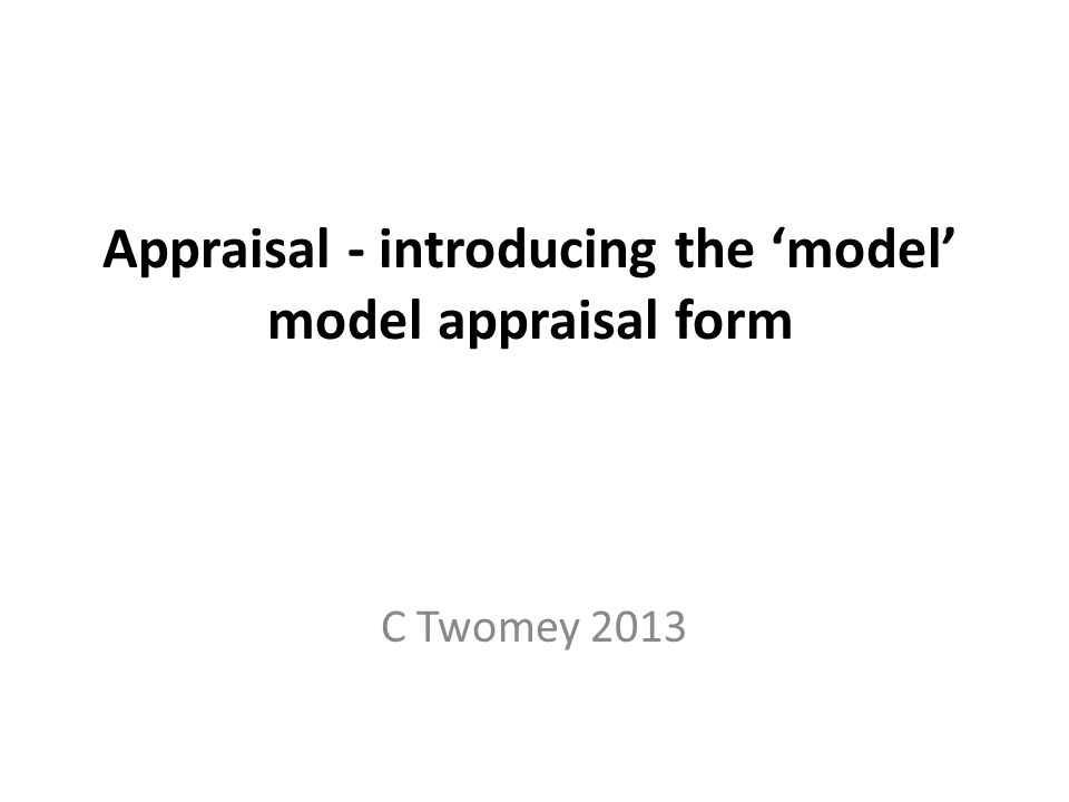 Appraisal - introducing the 'model' model appraisal form C Twomey 2013