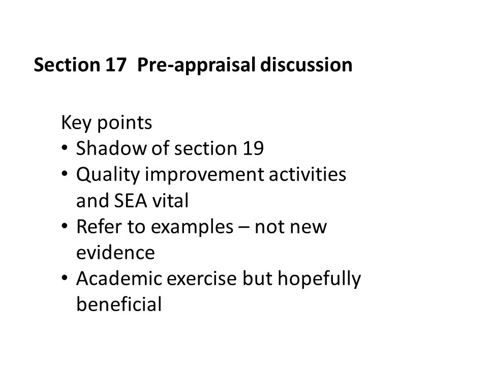 Section 17 Pre-appraisal discussion Key points Shadow of section 19 Quality improvement activities and SEA vital Refer to examples – not new evidence Academic exercise but hopefully beneficial