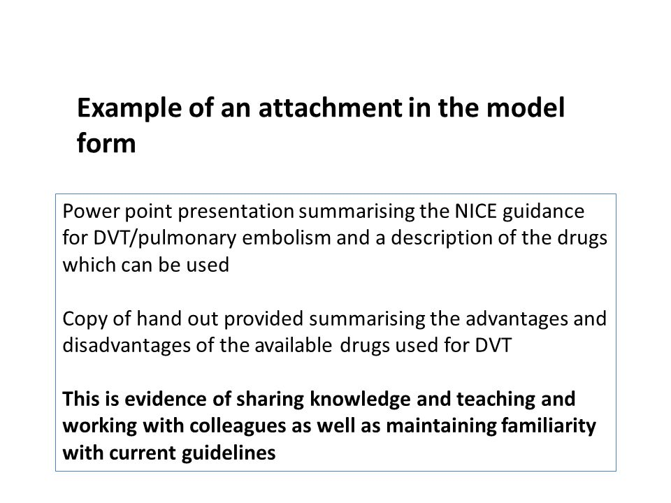 Power point presentation summarising the NICE guidance for DVT/pulmonary embolism and a description of the drugs which can be used Copy of hand out provided summarising the advantages and disadvantages of the available drugs used for DVT This is evidence of sharing knowledge and teaching and working with colleagues as well as maintaining familiarity with current guidelines Example of an attachment in the model form