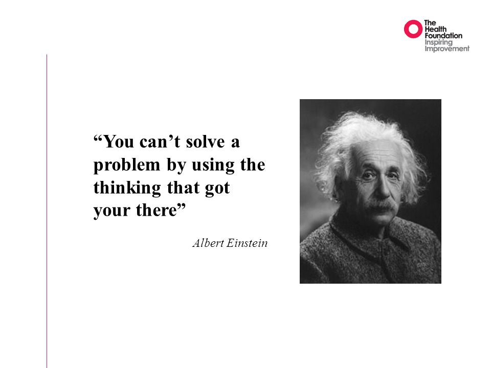 You can't solve a problem by using the thinking that got your there Albert Einstein