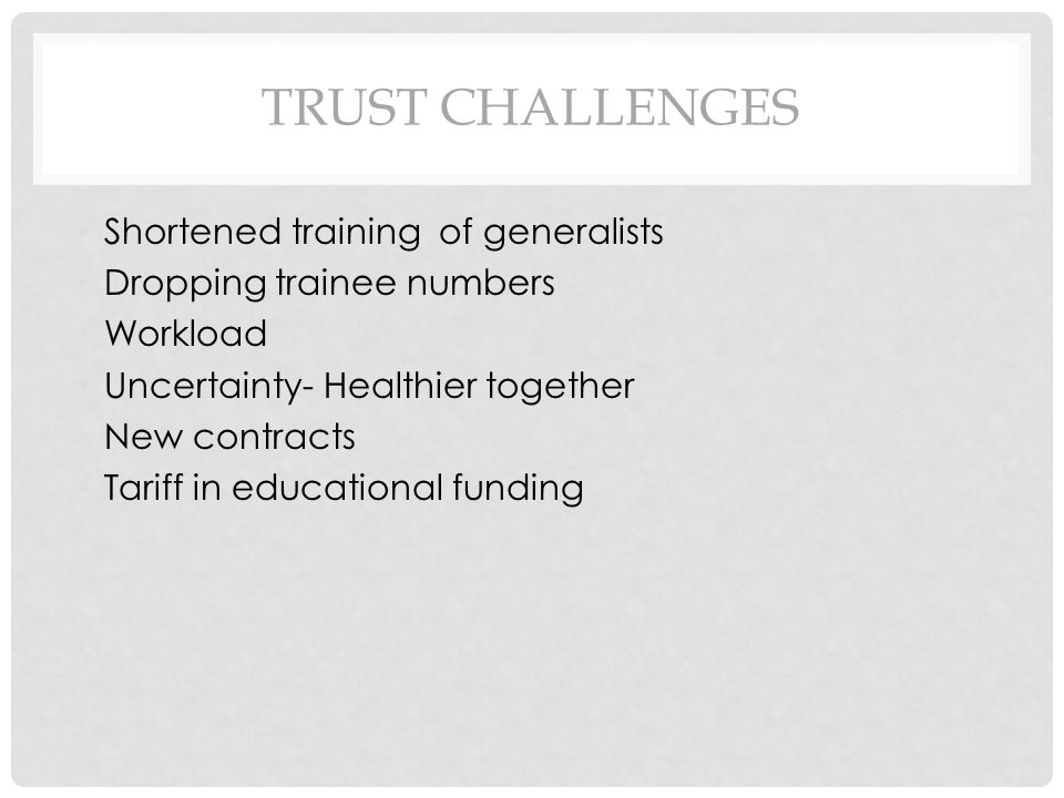 TRUST CHALLENGES Shortened training of generalists Dropping trainee numbers Workload Uncertainty- Healthier together New contracts Tariff in educational funding