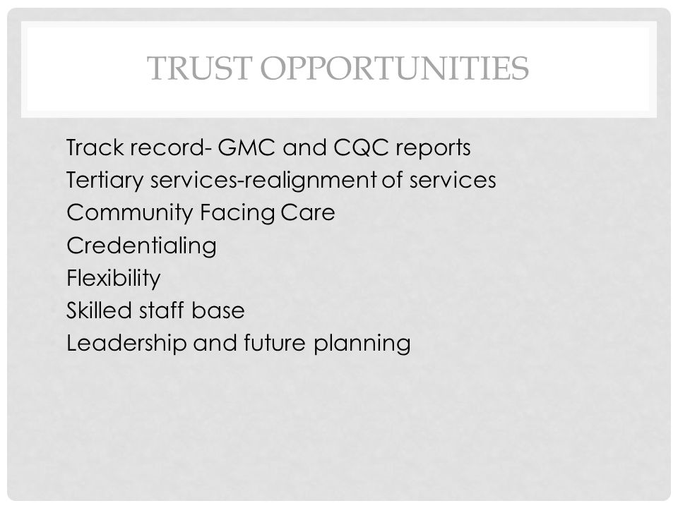 TRUST OPPORTUNITIES Track record- GMC and CQC reports Tertiary services-realignment of services Community Facing Care Credentialing Flexibility Skilled staff base Leadership and future planning