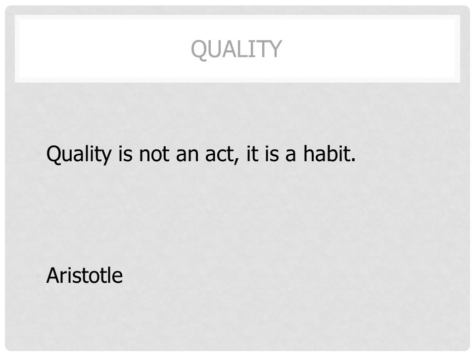 QUALITY Quality is not an act, it is a habit. Aristotle