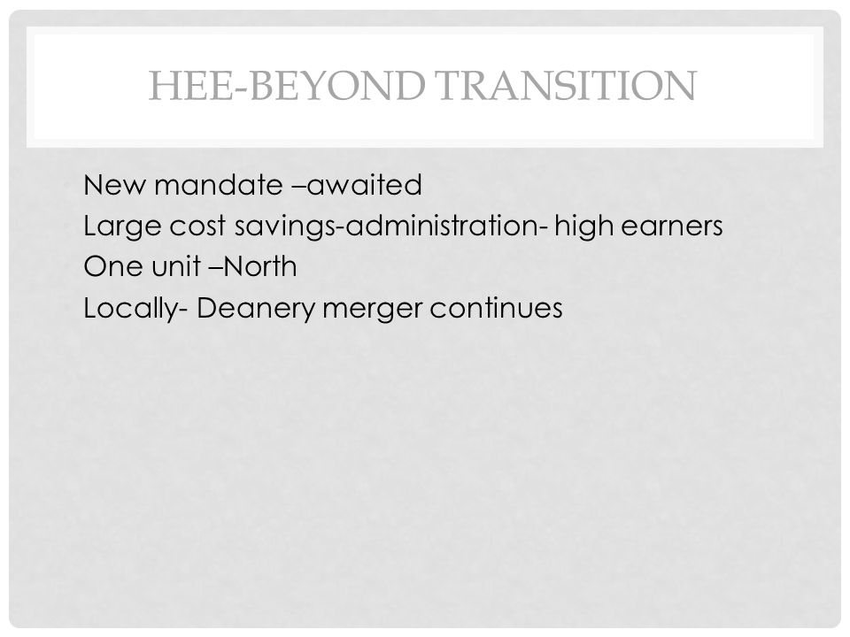 HEE-BEYOND TRANSITION New mandate –awaited Large cost savings-administration- high earners One unit –North Locally- Deanery merger continues