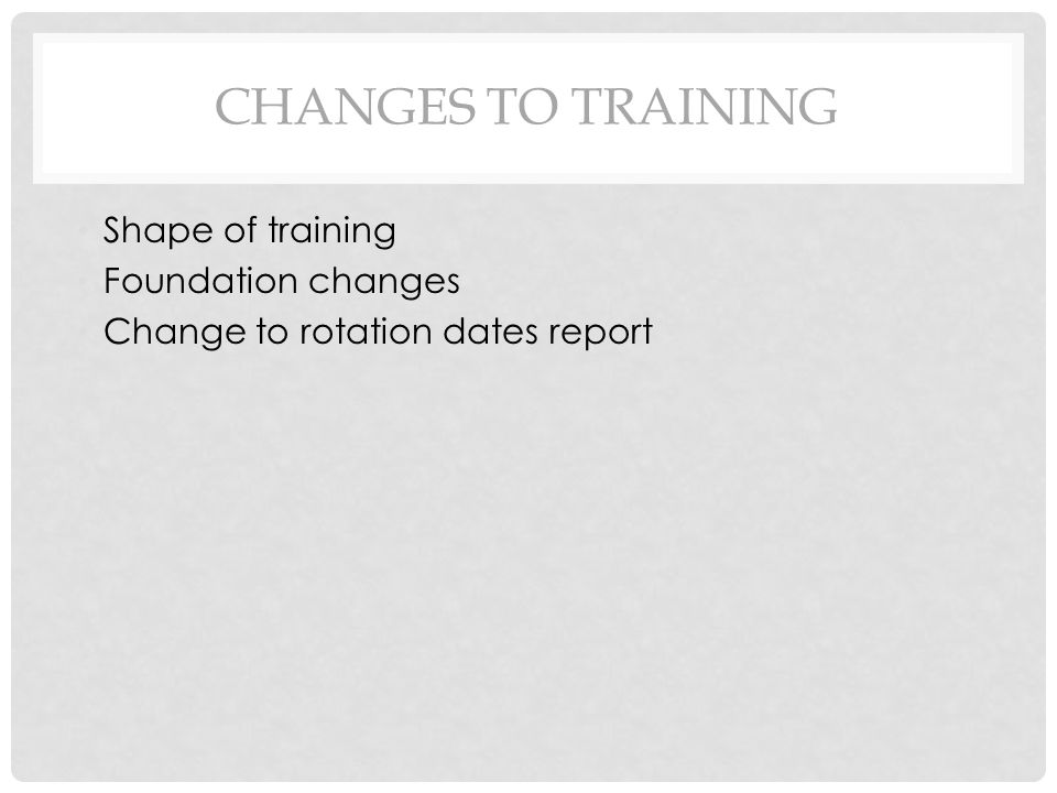 CHANGES TO TRAINING Shape of training Foundation changes Change to rotation dates report