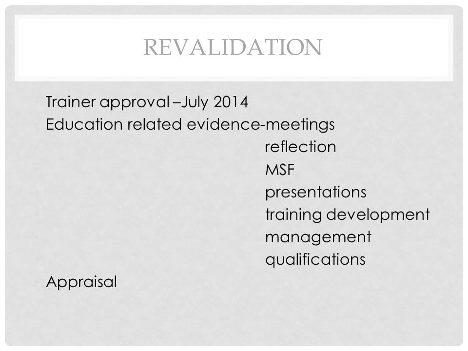 REVALIDATION Trainer approval –July 2014 Education related evidence-meetings reflection MSF presentations training development management qualifications Appraisal