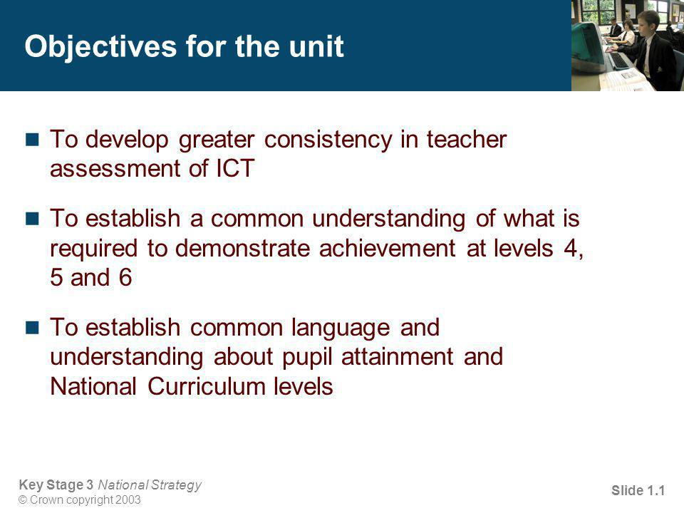 Key Stage 3 National Strategy © Crown copyright 2003 Slide 1.1 Objectives for the unit To develop greater consistency in teacher assessment of ICT To establish a common understanding of what is required to demonstrate achievement at levels 4, 5 and 6 To establish common language and understanding about pupil attainment and National Curriculum levels