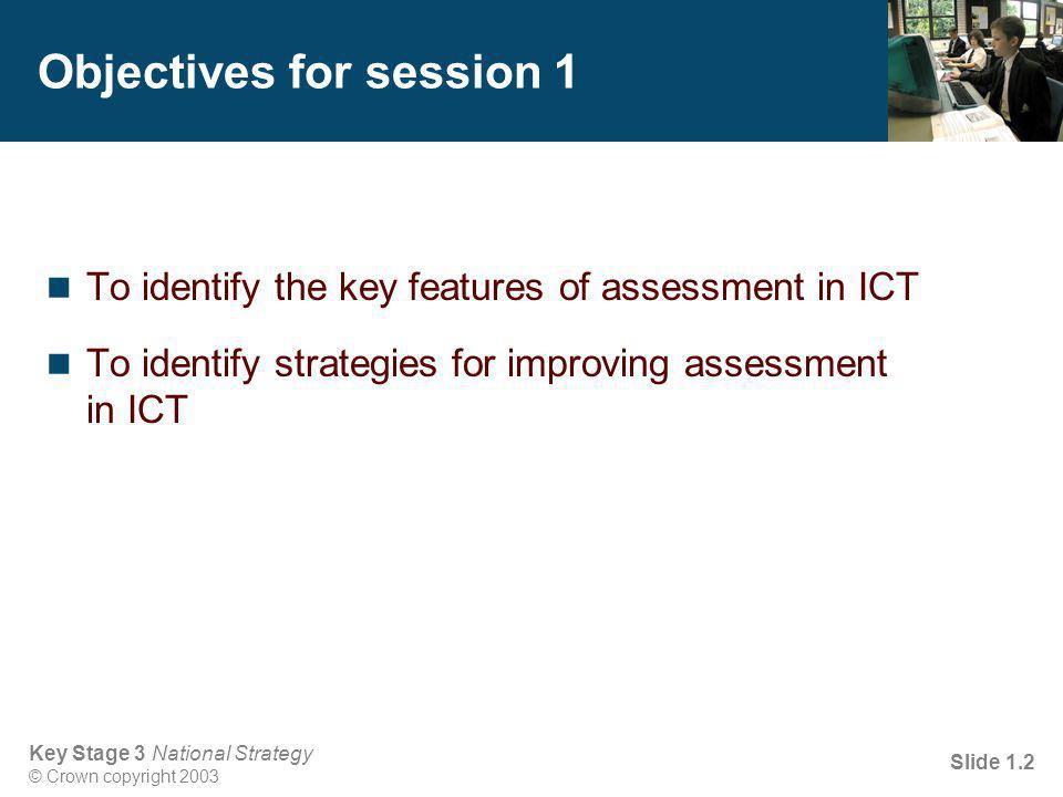 Key Stage 3 National Strategy © Crown copyright 2003 Slide 1.3 Issues in assessment of ICT in Key Stage 3 Expectations of pupil achievement at the end of Year 6 Lack of understanding of levels in the National Curriculum Identifying and exploiting assessment opportunities Recording achievement in ICT lessons and in other subjects Assessing the process as well as the outcome of ICT work