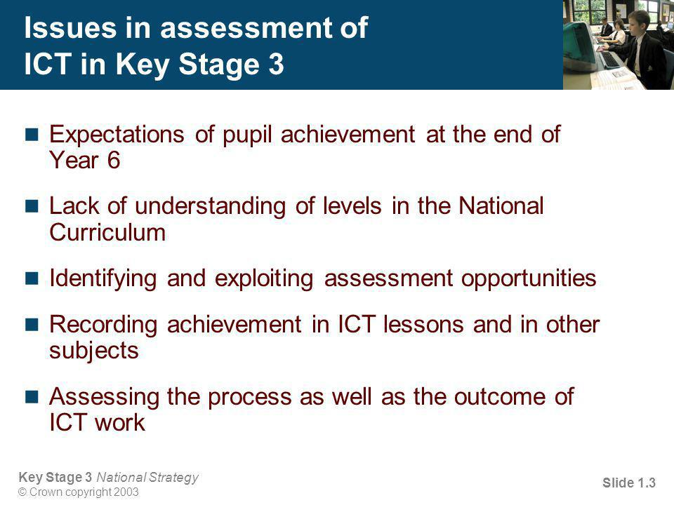 Key Stage 3 National Strategy © Crown copyright 2003 Slide 1.14 Objectives for session 1 To identify the key features of assessment in ICT To identify strategies for improving assessment in ICT