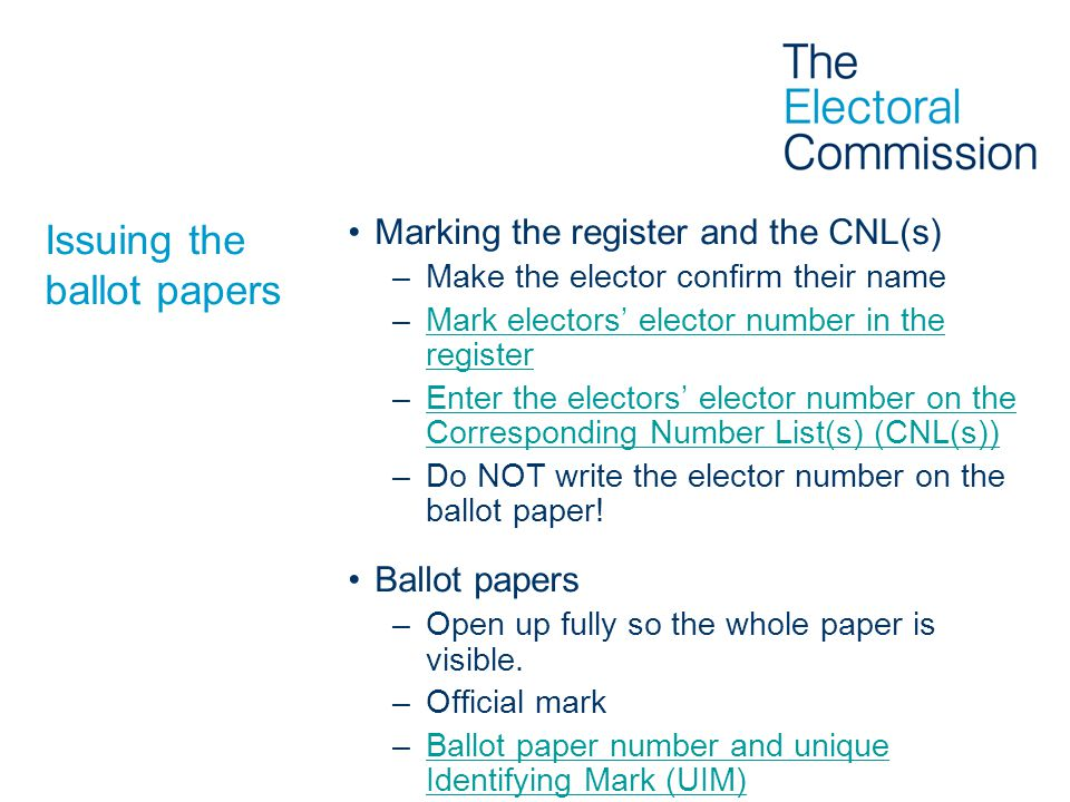 Issuing the ballot papers Marking the register and the CNL(s) –Make the elector confirm their name –Mark electors' elector number in the registerMark