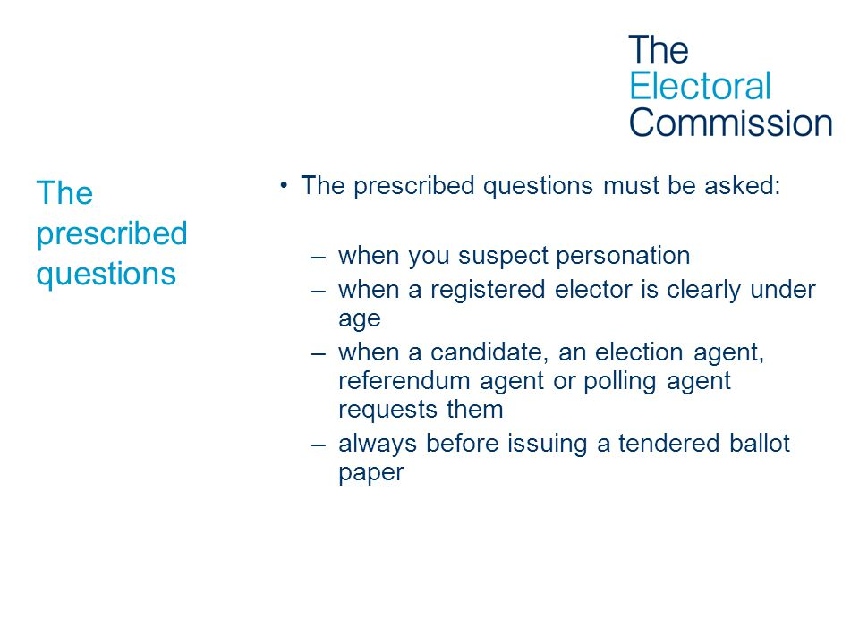 The prescribed questions The prescribed questions must be asked: –when you suspect personation –when a registered elector is clearly under age –when a