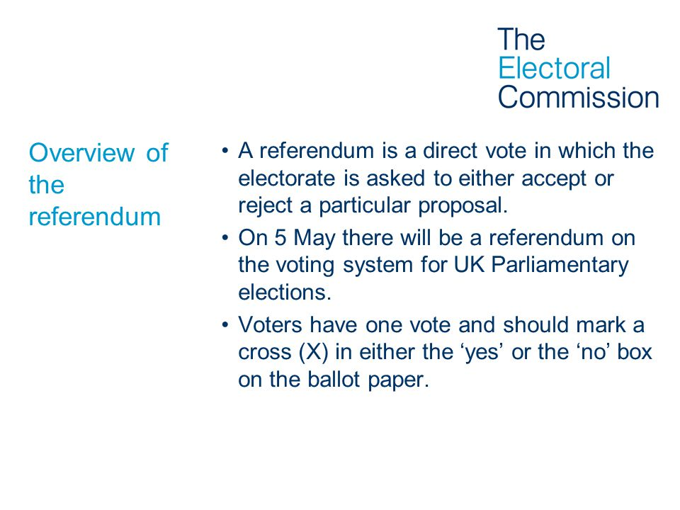 Overview of the referendum A referendum is a direct vote in which the electorate is asked to either accept or reject a particular proposal. On 5 May t