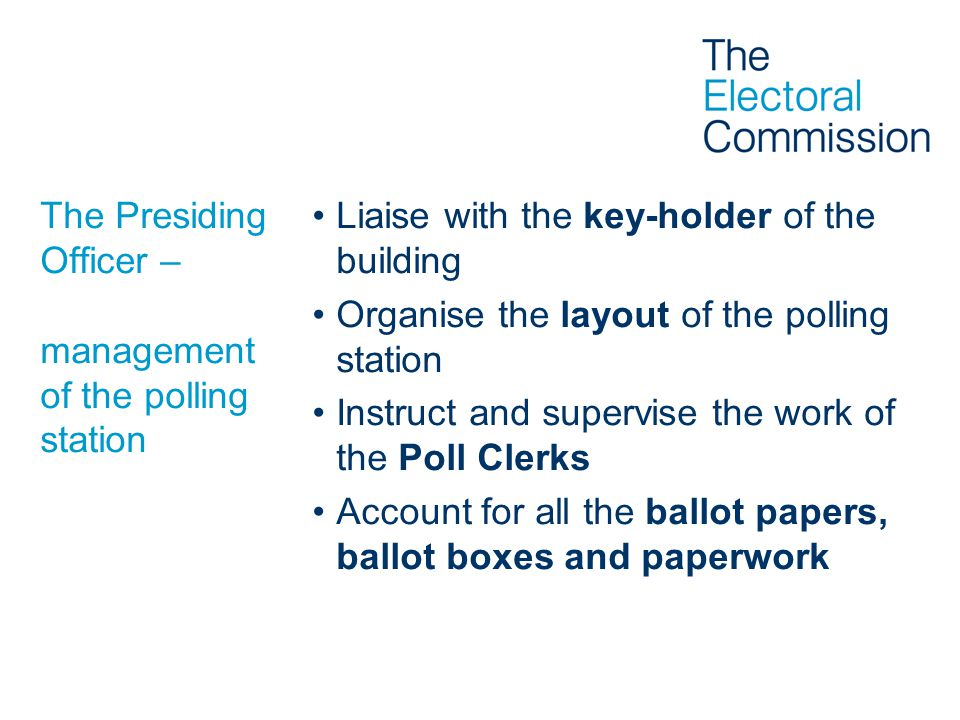 The Presiding Officer – management of the polling station Liaise with the key-holder of the building Organise the layout of the polling station Instru