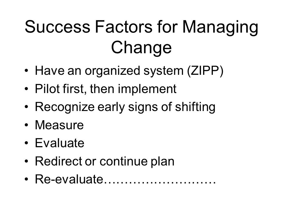 Success Factors for Managing Change Have an organized system (ZIPP) Pilot first, then implement Recognize early signs of shifting Measure Evaluate Red