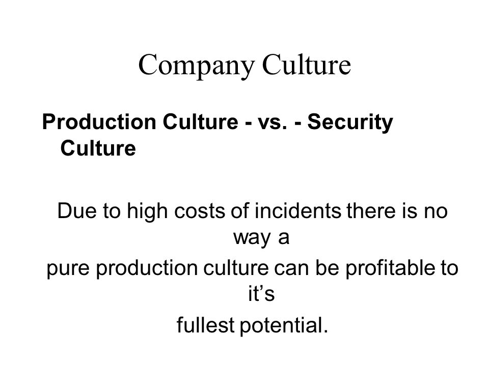 Company Culture Production Culture - vs. - Security Culture Due to high costs of incidents there is no way a pure production culture can be profitable