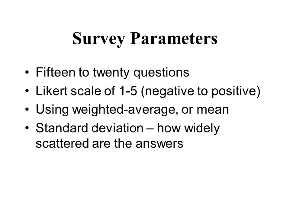 Survey Parameters Fifteen to twenty questions Likert scale of 1-5 (negative to positive) Using weighted-average, or mean Standard deviation – how wide
