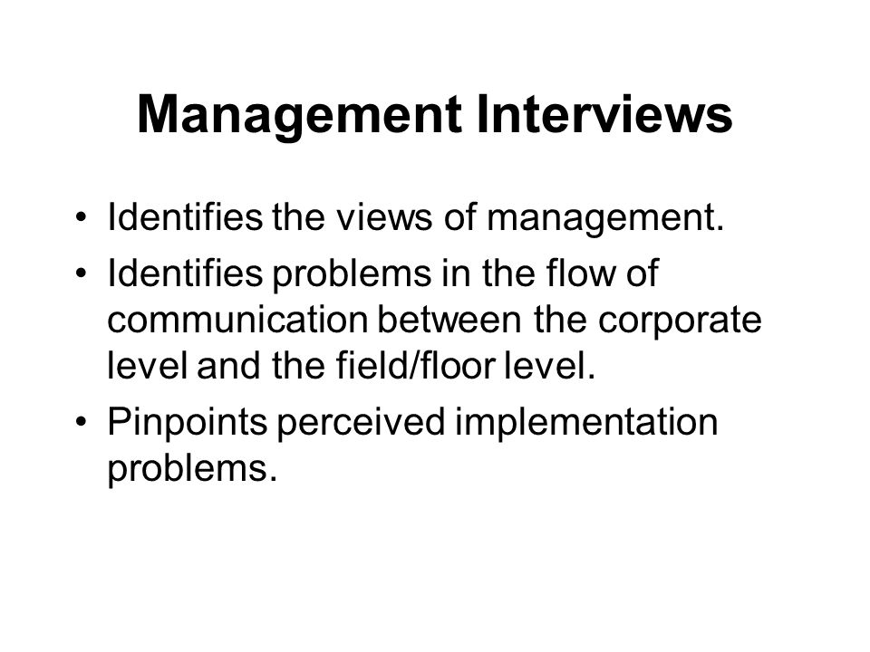 Management Interviews Identifies the views of management. Identifies problems in the flow of communication between the corporate level and the field/f