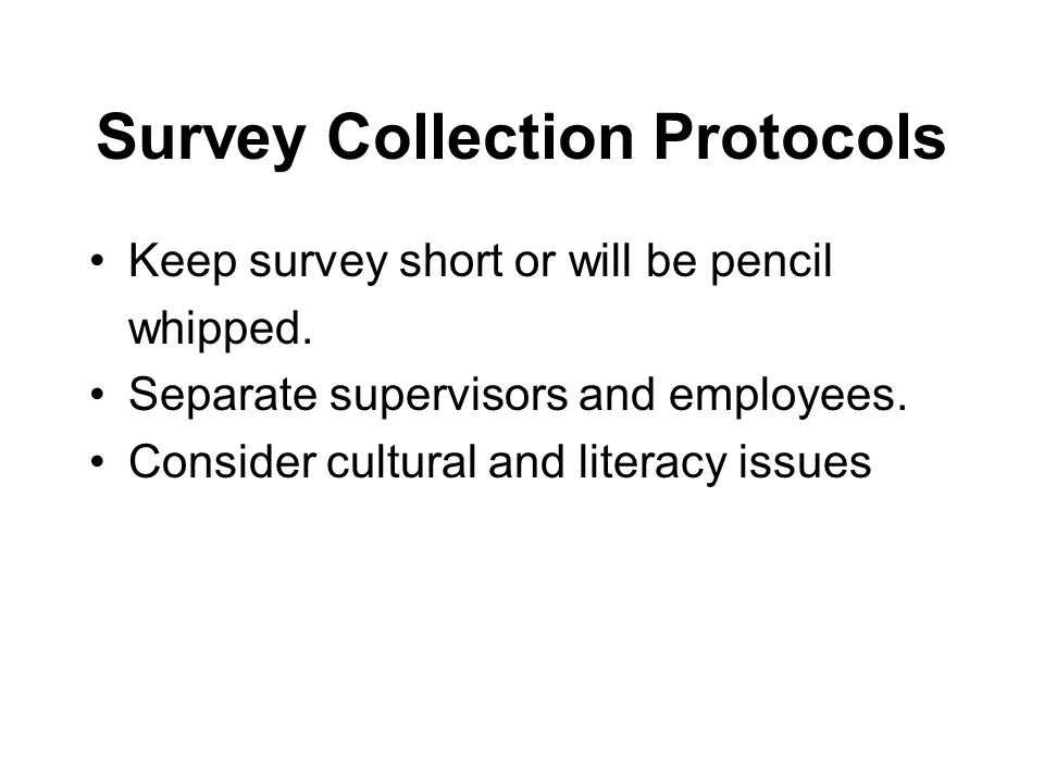 Survey Collection Protocols Keep survey short or will be pencil whipped. Separate supervisors and employees. Consider cultural and literacy issues
