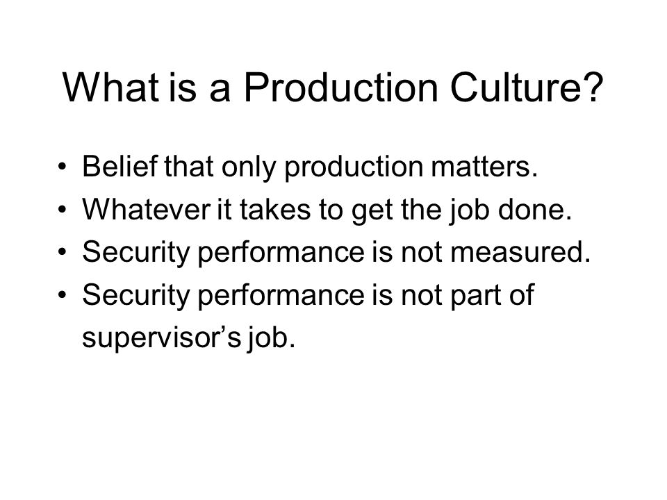 What is a Production Culture? Belief that only production matters. Whatever it takes to get the job done. Security performance is not measured. Securi