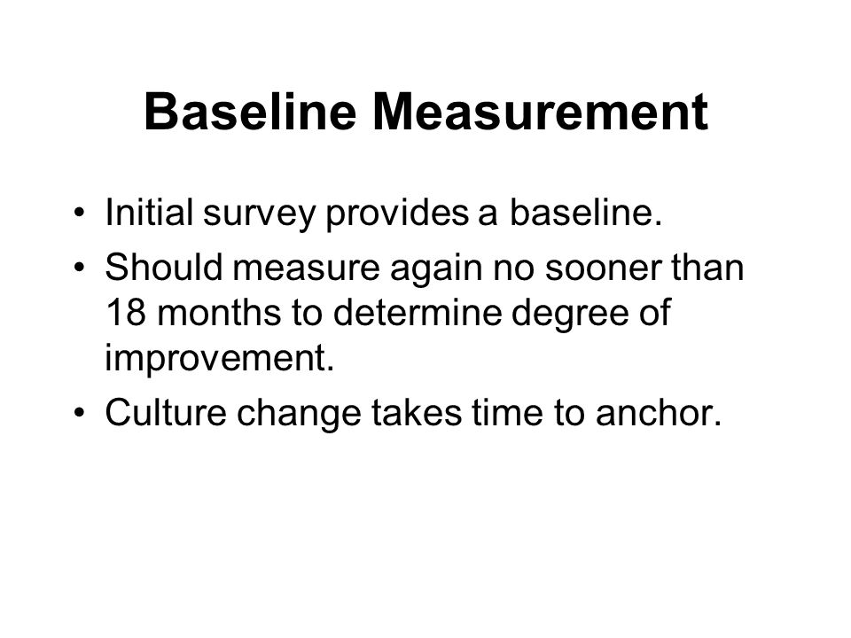 Baseline Measurement Initial survey provides a baseline. Should measure again no sooner than 18 months to determine degree of improvement. Culture cha