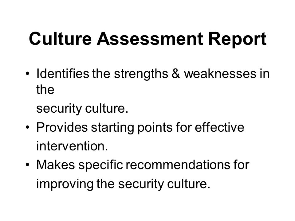 Culture Assessment Report Identifies the strengths & weaknesses in the security culture. Provides starting points for effective intervention. Makes sp