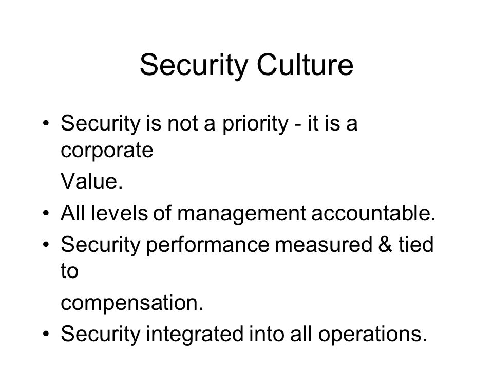 Security Culture Security is not a priority - it is a corporate Value. All levels of management accountable. Security performance measured & tied to c