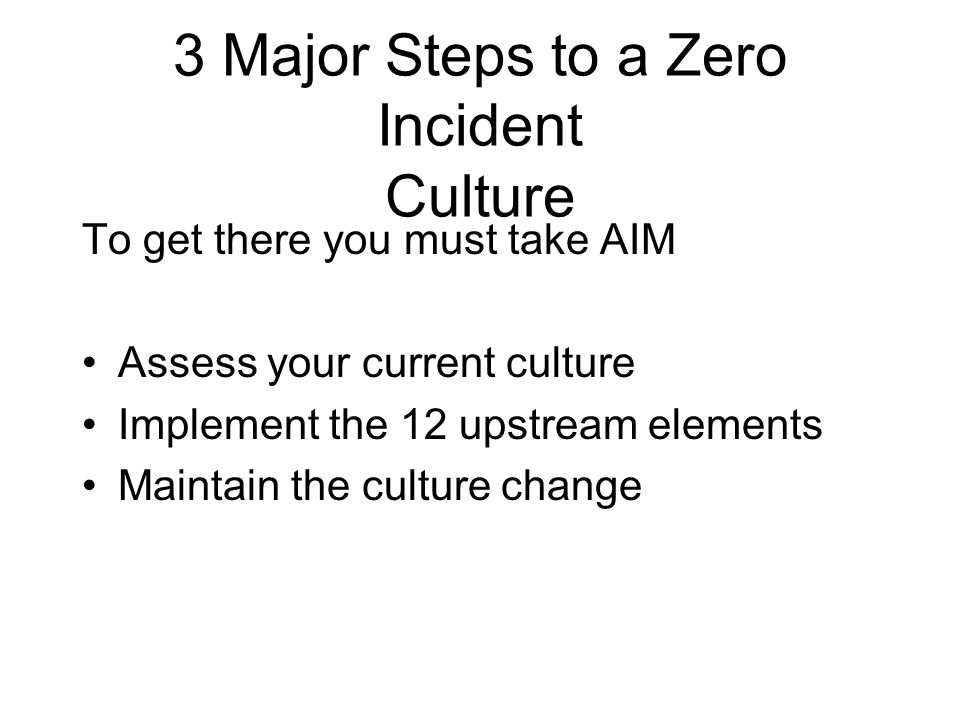 3 Major Steps to a Zero Incident Culture To get there you must take AIM Assess your current culture Implement the 12 upstream elements Maintain the cu