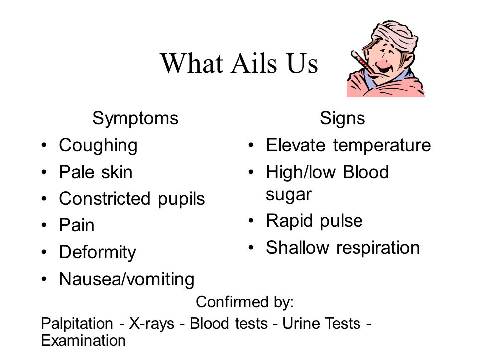 What Ails Us Symptoms Coughing Pale skin Constricted pupils Pain Deformity Nausea/vomiting Signs Elevate temperature High/low Blood sugar Rapid pulse