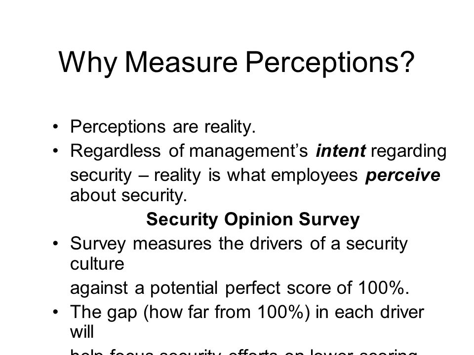 Why Measure Perceptions? Perceptions are reality. Regardless of management's intent regarding security – reality is what employees perceive about secu