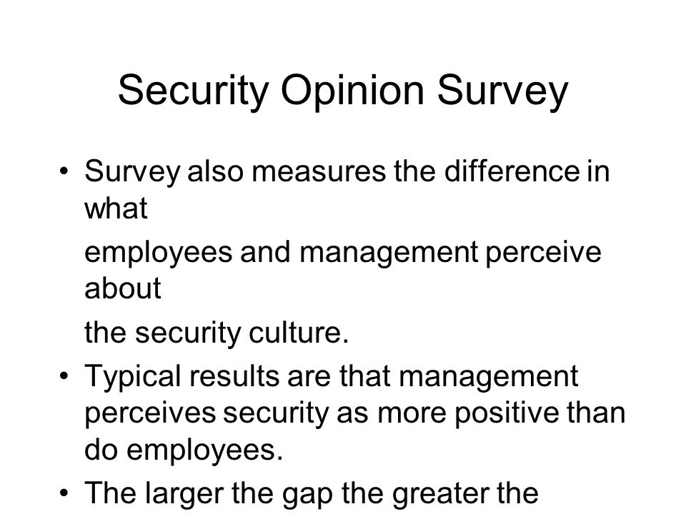 Security Opinion Survey Survey also measures the difference in what employees and management perceive about the security culture. Typical results are