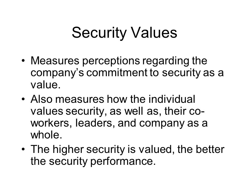 Security Values Measures perceptions regarding the company's commitment to security as a value. Also measures how the individual values security, as w