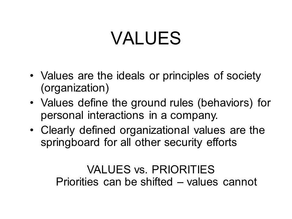 VALUES Values are the ideals or principles of society (organization) Values define the ground rules (behaviors) for personal interactions in a company