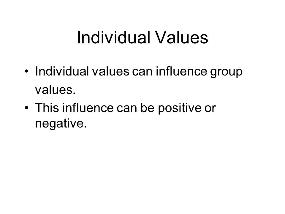 Individual Values Individual values can influence group values. This influence can be positive or negative.