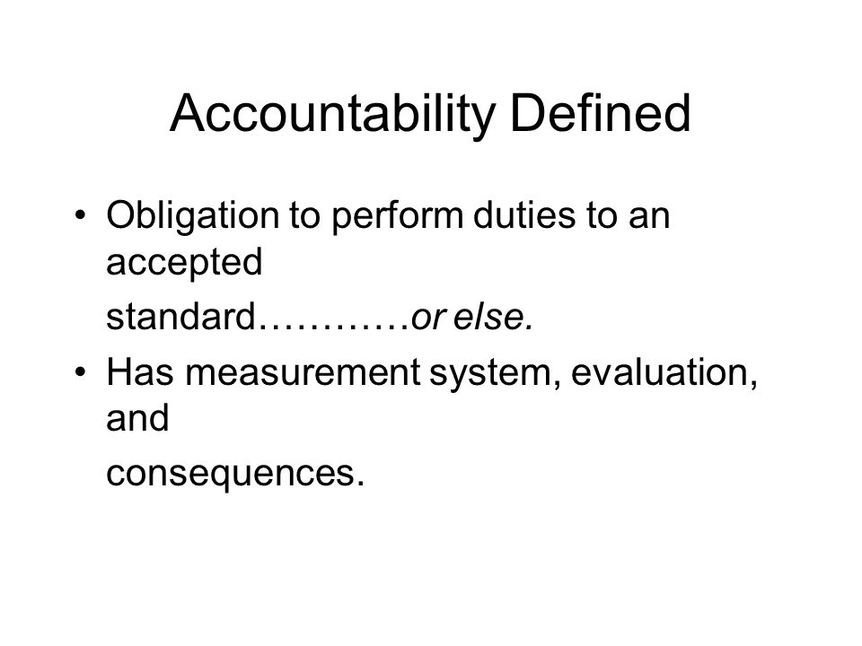 Accountability Defined Obligation to perform duties to an accepted standard…………or else. Has measurement system, evaluation, and consequences.