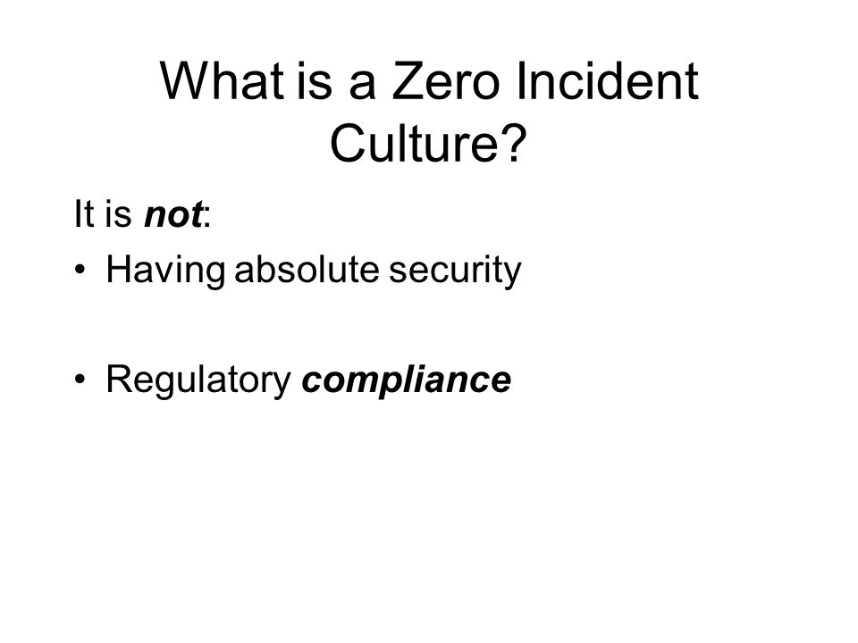 What is a Zero Incident Culture? It is not: Having absolute security Regulatory compliance