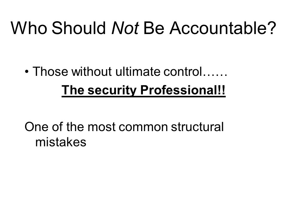 Who Should Not Be Accountable? Those without ultimate control…… The security Professional!! One of the most common structural mistakes