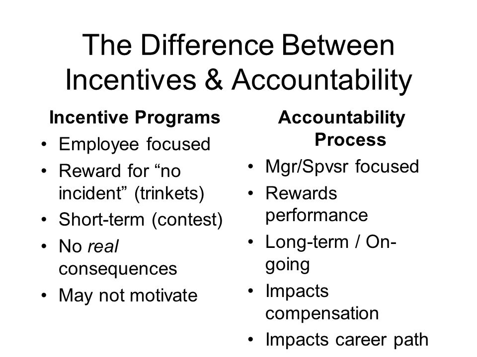 "The Difference Between Incentives & Accountability Incentive Programs Employee focused Reward for ""no incident"" (trinkets) Short-term (contest) No rea"