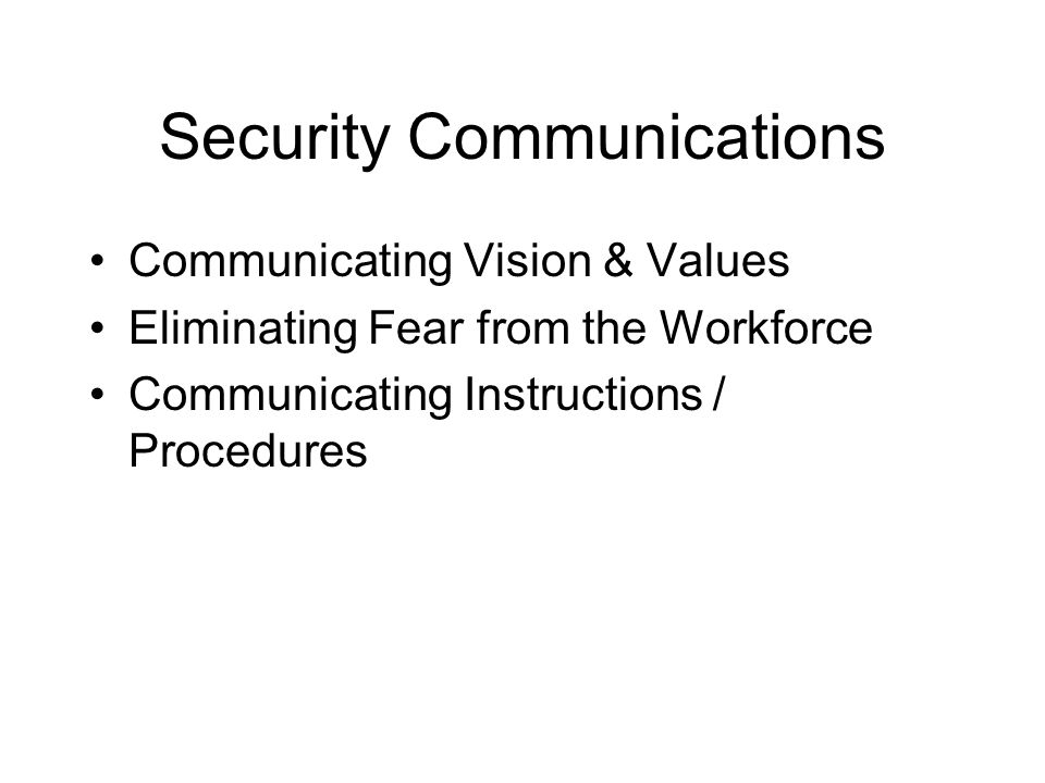Security Communications Communicating Vision & Values Eliminating Fear from the Workforce Communicating Instructions / Procedures