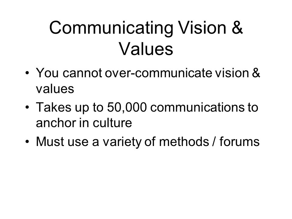 Communicating Vision & Values You cannot over-communicate vision & values Takes up to 50,000 communications to anchor in culture Must use a variety of
