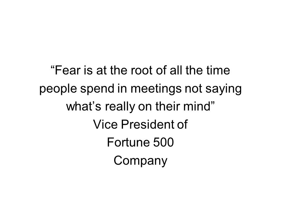 """Fear is at the root of all the time people spend in meetings not saying what's really on their mind"" Vice President of Fortune 500 Company"