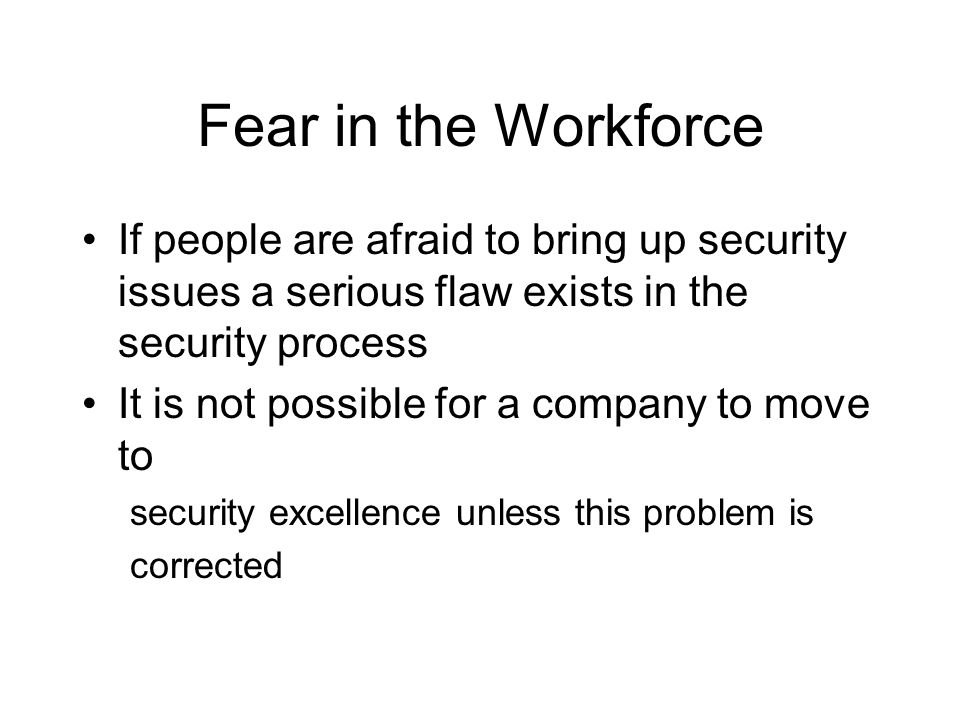Fear in the Workforce If people are afraid to bring up security issues a serious flaw exists in the security process It is not possible for a company