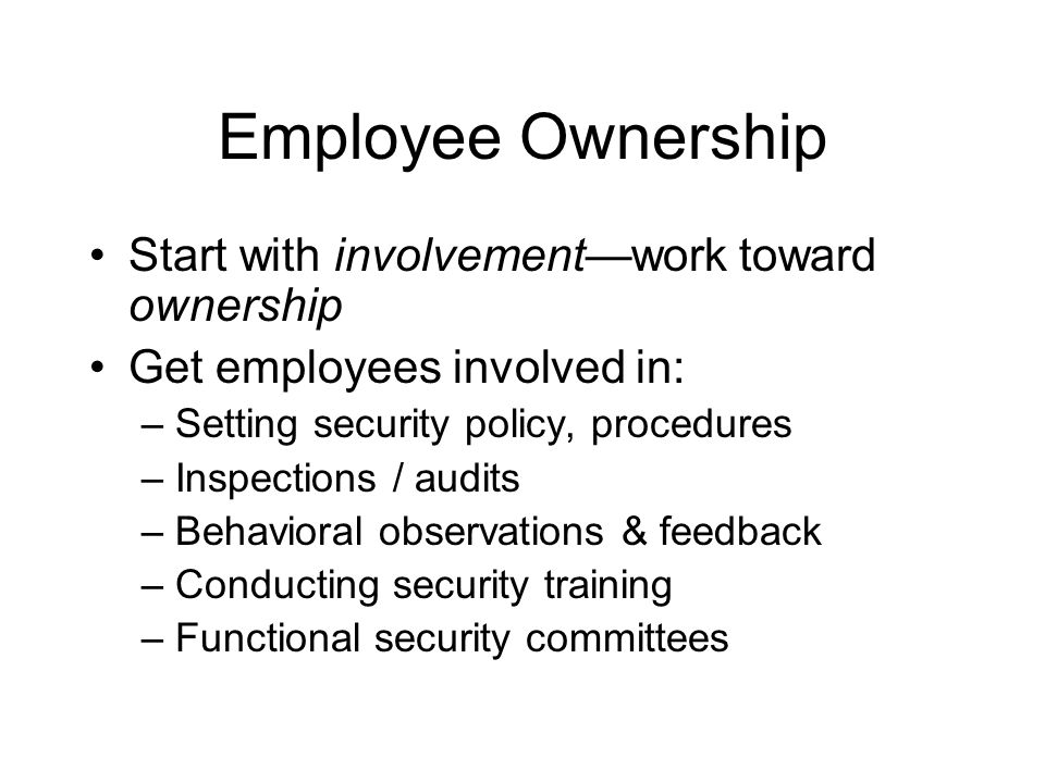 Employee Ownership Start with involvement—work toward ownership Get employees involved in: – Setting security policy, procedures – Inspections / audit