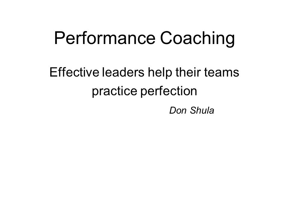 Performance Coaching Effective leaders help their teams practice perfection Don Shula