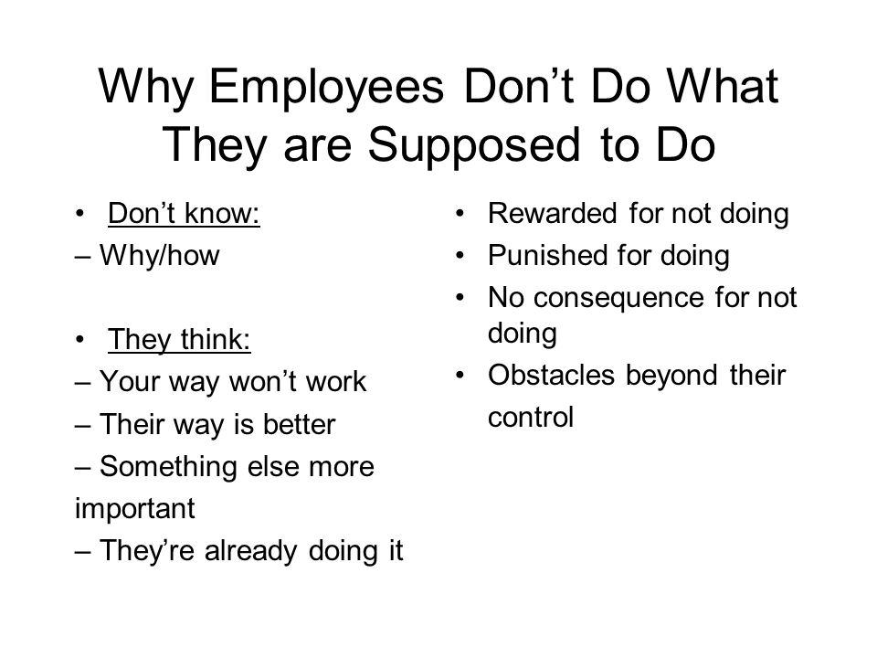 Why Employees Don't Do What They are Supposed to Do Don't know: – Why/how They think: – Your way won't work – Their way is better – Something else mor