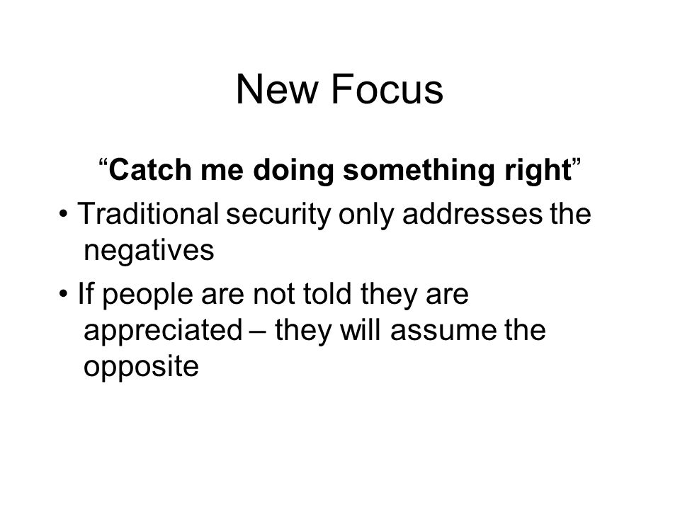 "New Focus ""Catch me doing something right"" Traditional security only addresses the negatives If people are not told they are appreciated – they will a"