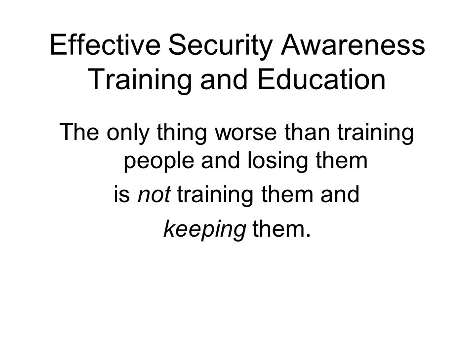 Effective Security Awareness Training and Education The only thing worse than training people and losing them is not training them and keeping them.