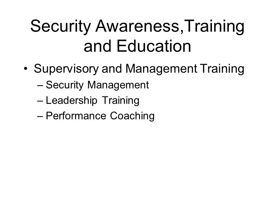 Security Awareness,Training and Education Supervisory and Management Training –Security Management –Leadership Training –Performance Coaching