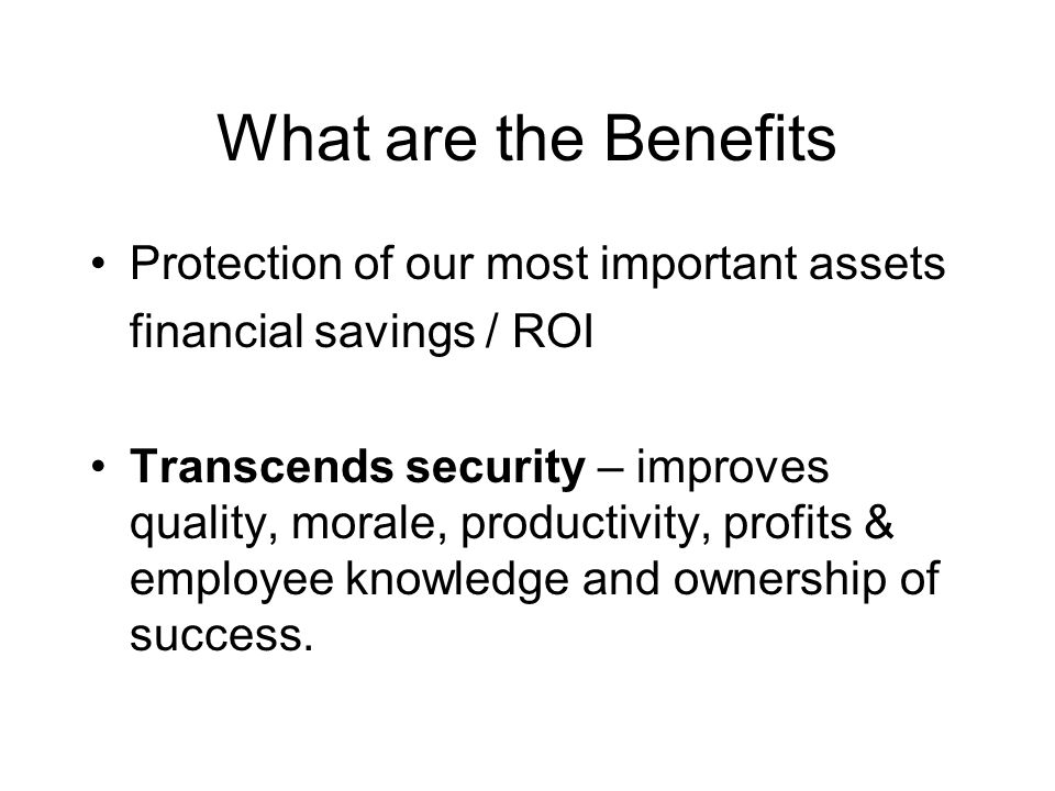 What are the Benefits Protection of our most important assets financial savings / ROI Transcends security – improves quality, morale, productivity, pr