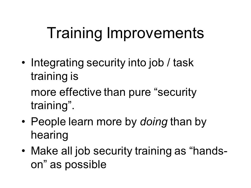 "Training Improvements Integrating security into job / task training is more effective than pure ""security training"". People learn more by doing than b"