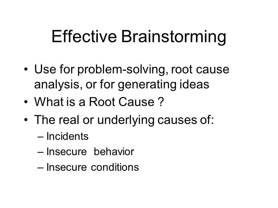 Effective Brainstorming Use for problem-solving, root cause analysis, or for generating ideas What is a Root Cause ? The real or underlying causes of: